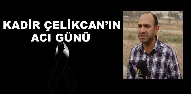 Gazeteci Kadir Çelikcan'ın acı günü