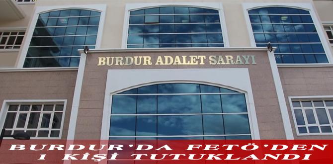 BURDUR'DA FETÖ'DEN 1 KİŞİ TUTUKLANDI