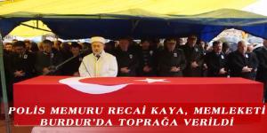 POLİS MEMURU RECAİ KAYA, MEMLEKETİ BURDUR'DA TOPRAĞA VERİLDİ