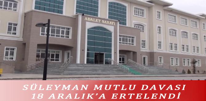 SÜLEYMAN MUTLU DAVASI 18 ARALIK'A ERTELENDİ