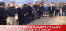 MERHUM GAZETECİ MUHARREM TUNCEL, MEZARI BAŞINDA ANILDI