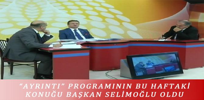 """""""AYRINTI"""" PROGRAMININ BU HAFTAKİ KONUĞU BAŞKAN SELİMOĞLU OLDU"""