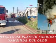 ANTALYA'DA PLASTİK FABRİKASI YANGINDA KÜL OLDU