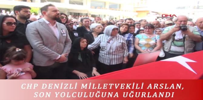 CHP DENİZLİ MİLLETVEKİLİ ARSLAN, SON YOLCULUĞUNA UĞURLANDI