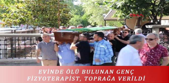 EVİNDE ÖLÜ BULUNAN GENÇ FİZYOTERAPİST, TOPRAĞA VERİLDİ
