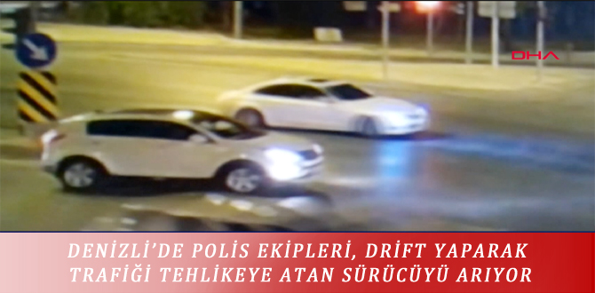 DENİZLİ'DE POLİS EKİPLERİ, DRİFT YAPARAK TRAFİĞİ TEHLİKEYE ATAN SÜRÜCÜYÜ ARIYOR