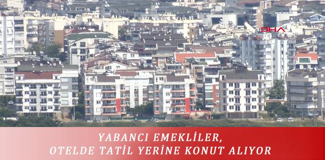 YABANCI EMEKLİLER, OTELDE TATİL YERİNE KONUT ALIYOR