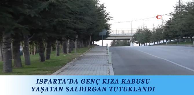 ISPARTA'DA GENÇ KIZA KABUSU YAŞATAN SALDIRGAN TUTUKLANDI