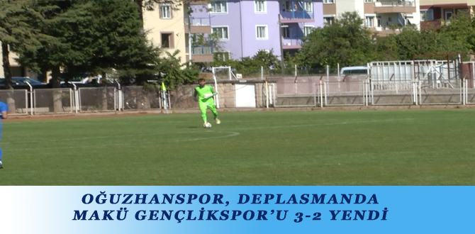 OĞUZHANSPOR, DEPLASMANDA MAKÜ GENÇLİKSPOR'U 3-2 YENDİ