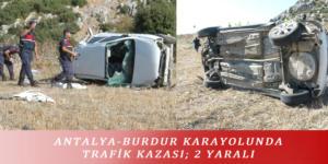 ANTALYA-BURDUR KARAYOLUNDA TRAFİK KAZASI; 2 YARALI
