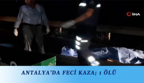 ANTALYA'DA FECİ KAZA; 1 ÖLÜ