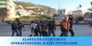 ALANYA'DA UYUŞTURUCU OPERASYONUNDA 16 KİŞİ TUTUKLANDI