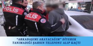 """""""ARKADAŞIMI ARAYACAĞIM"""" DİYEREK TANIMADIĞI ŞAHSIN TELEFONU ALIP KAÇTI"""