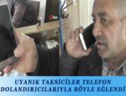 UYANIK TAKSİCİLER TELEFON DOLANDIRICILARIYLA BÖYLE EĞLENDİ