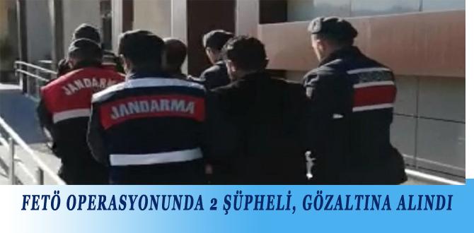FETÖ OPERASYONUNDA 2 ŞÜPHELİ, GÖZALTINA ALINDI