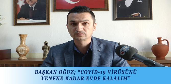 """BAŞKAN OĞUZ; """"COVİD-19 VİRÜSÜNÜ YENENE KADAR EVDE KALALIM"""""""