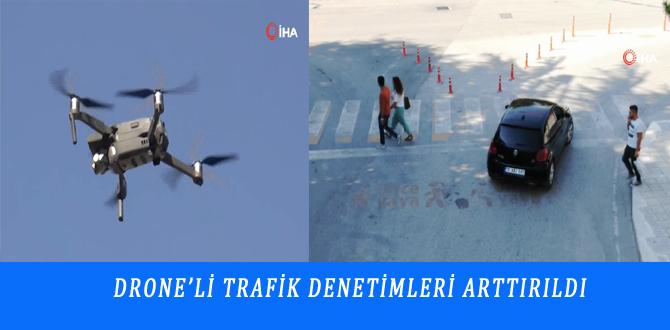 DRONE'Lİ TRAFİK DENETİMLERİ ARTTIRILDI