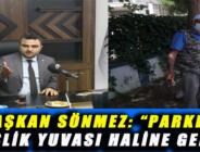 """BAŞKAN SÖNMEZ: """"PARKLAR PİSLİK YUVASI HALİNE GELDİ"""""""