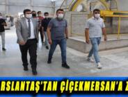 VALİ ARSLANTAŞ'TAN ÇİÇEKMERSAN'A ZİYARET