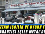 MUAZZAM İŞÇİLİK VE UYGUN FİYAT GARANTİSİ EŞLER METAL'DE..