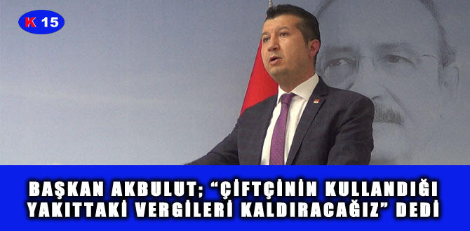 """BAŞKAN AKBULUT: """"ÇİFTÇİNİN KULLANDIĞI YAKITTAKİ VERGİLERİ KALDIRACAĞIZ"""" DEDİ"""