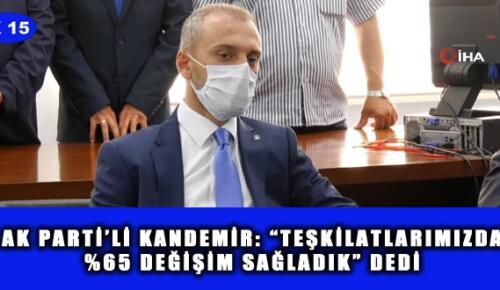 """AK PARTİ'Lİ KANDEMİR: """"TEŞKİLATLARIMIZDA %65 DEĞİŞİM SAĞLADIK"""" DEDİ"""