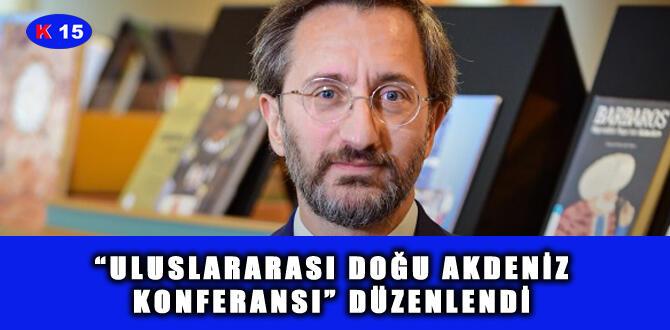"""""""ULUSLARARASI DOĞU AKDENİZ KONFERANSI"""" DÜZENLENDİ"""