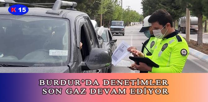 BURDUR'DA DENETİMLER SON GAZ DEVAM EDİYOR
