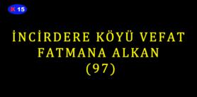 İNCİRDERE KÖYÜ VEFAT FATMANA ALKAN (97)