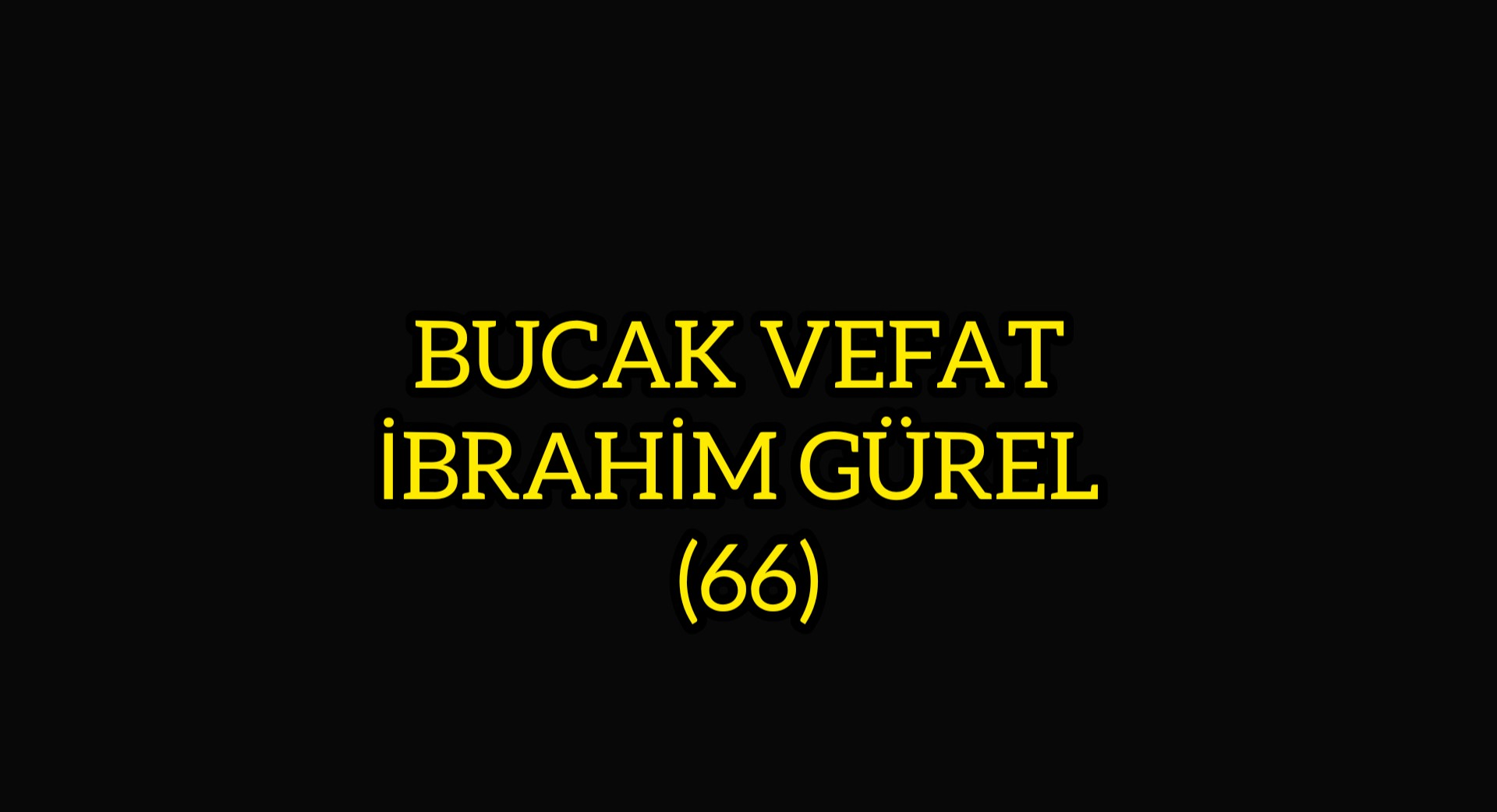 BUCAK VEFAT  İBRAHİM GÜREL  (66)