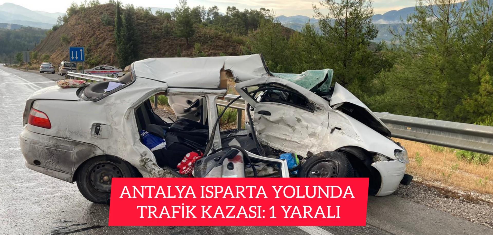 ANTALYA ISPARTA YOLUNDA TRAFİK KAZASI: 1 YARALI