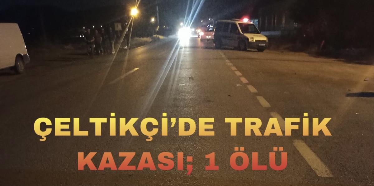 ÇELTİKÇİ'DE TRAFİK KAZASI; 1 ÖLÜ