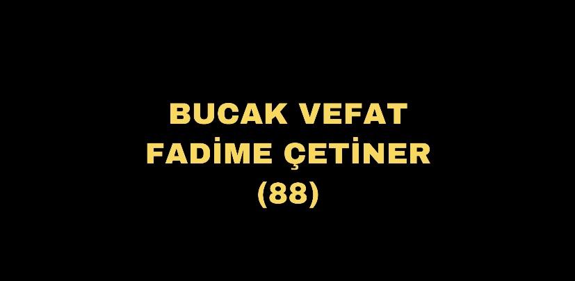 BUCAK VEFAT FADİME ÇETİNER (88)